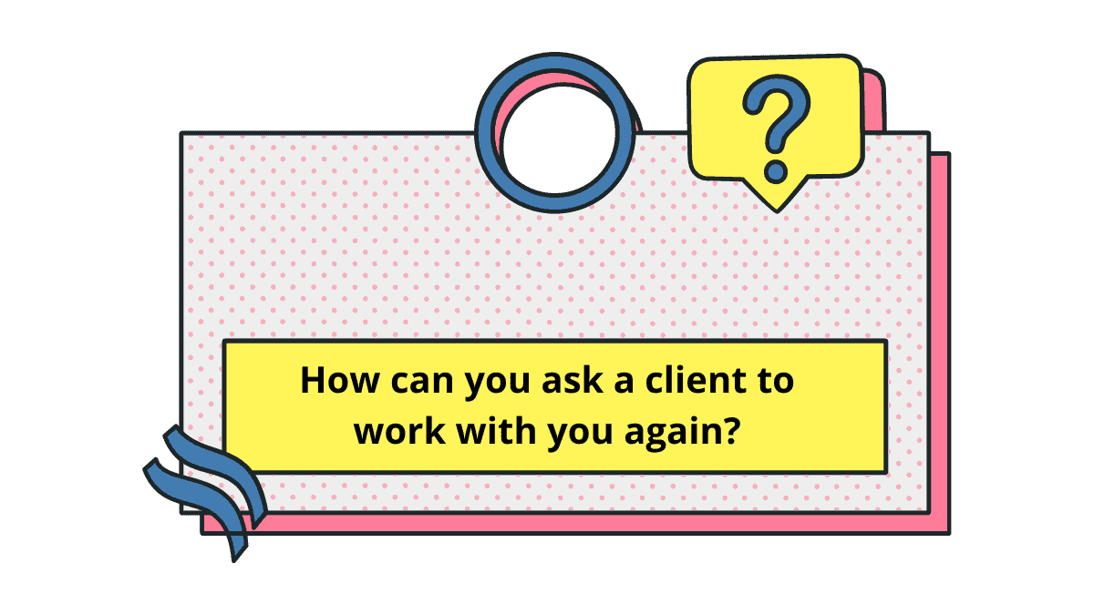 Ask a client to work with you again